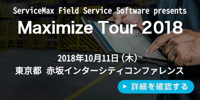 [ServiceMax Field Service Software presents] Maximize Tour 2018 【2018年10月11日(木) 東京都 赤坂インターシティコンファレンス】